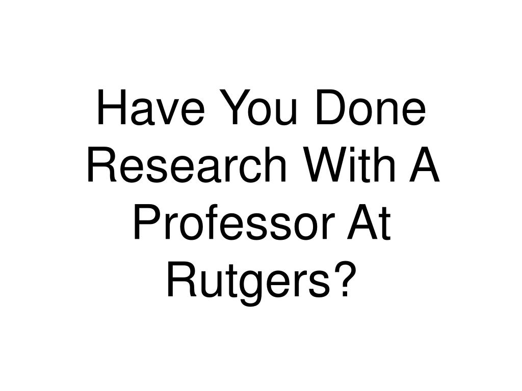 Have You Done Research With A Professor At Rutgers?