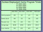 jackson employment center program totals fy 2002 2003 fy 2003 2004 fy 2004 2005 fy 2005 2006
