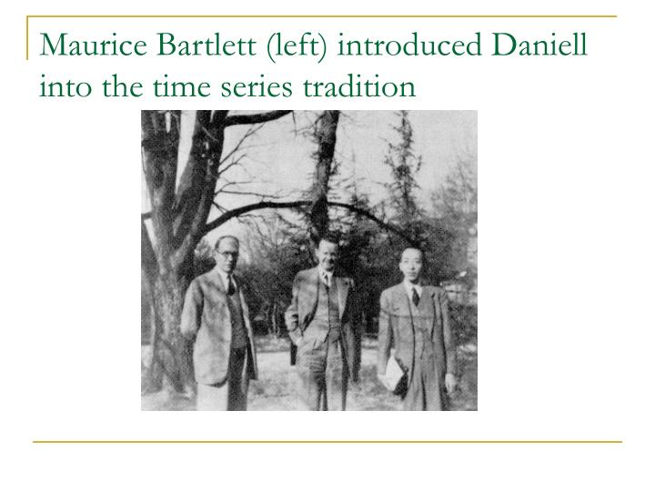 Maurice Bartlett (left) introduced Daniell into the time series tradition