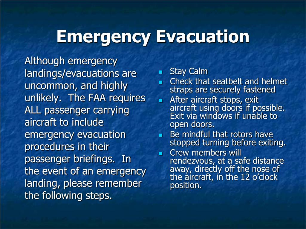 Although emergency landings/evacuations are uncommon, and highly unlikely.  The FAA requires ALL passenger carrying aircraft to include emergency evacuation procedures in their passenger briefings.  In the event of an emergency landing, please remember the following steps.