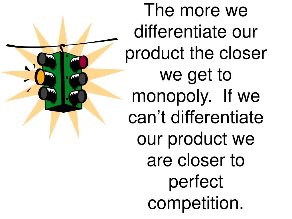 The more we differentiate our product the closer we get to monopoly.  If we can't differentiate our product we are closer to perfect competition.