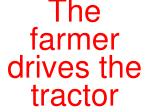 the farmer drives the tractor