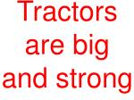 tractors are big and strong