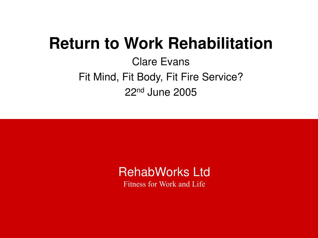 return to work rehabilitation clare evans fit mind fit body fit fire service 22 nd june 2005 l.