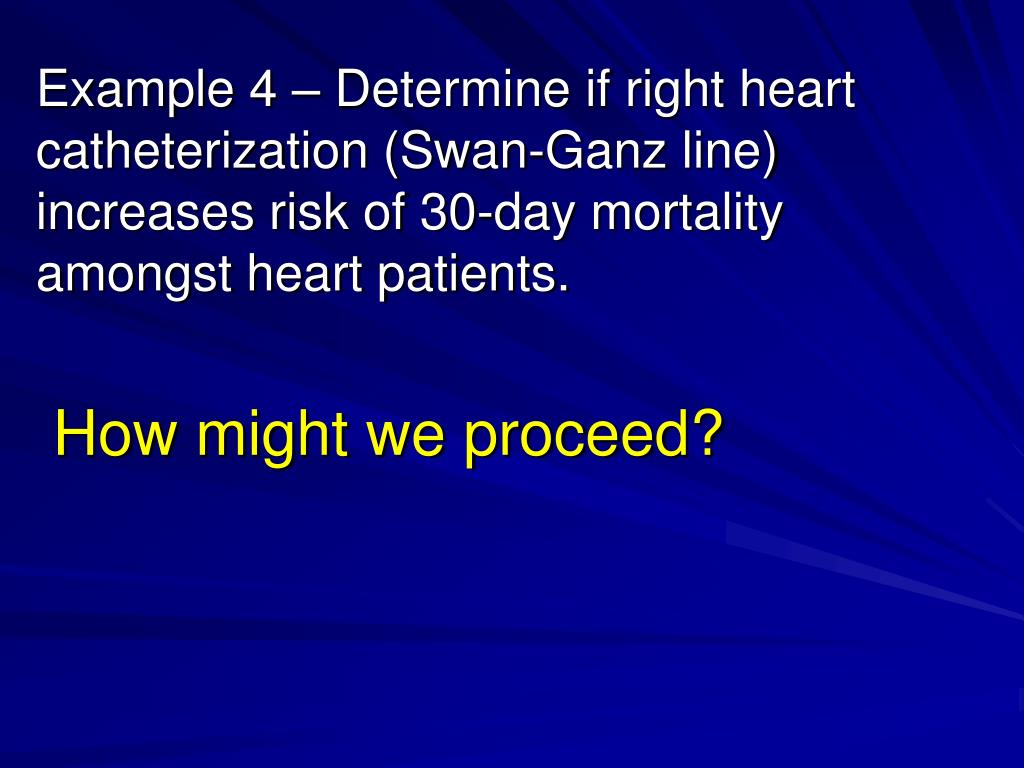 Example 4 – Determine if right heart catheterization (Swan-Ganz line) increases risk of 30-day mortality amongst heart patients.