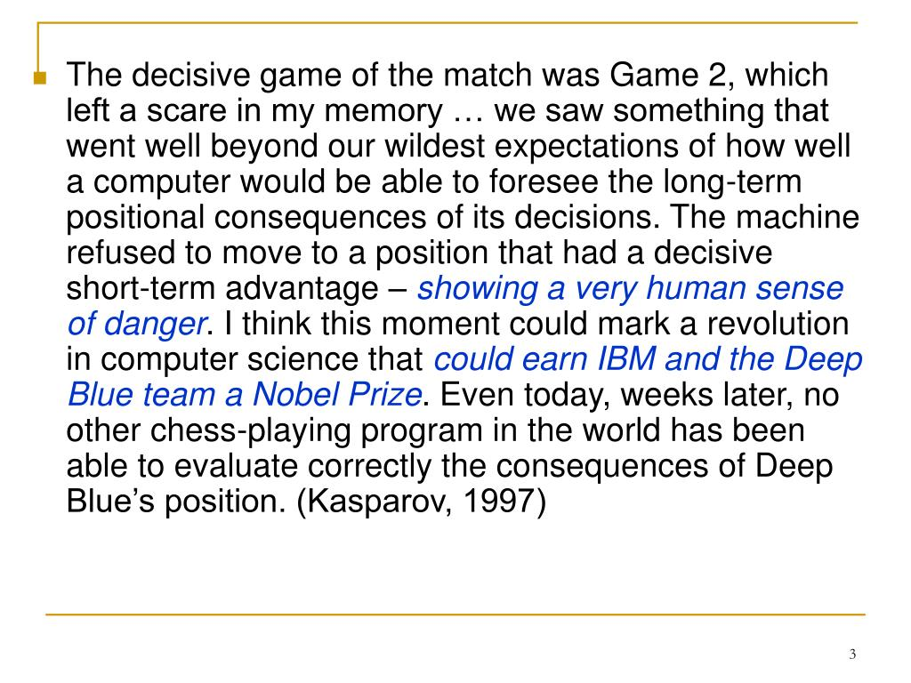The decisive game of the match was Game 2, which left a scare in my memory … we saw something that went well beyond our wildest expectations of how well a computer would be able to foresee the long-term positional consequences of its decisions. The machine refused to move to a position that had a decisive short-term advantage –