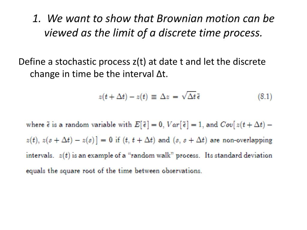1.  We want to show that Brownian motion can be viewed as the limit of a discrete time process.