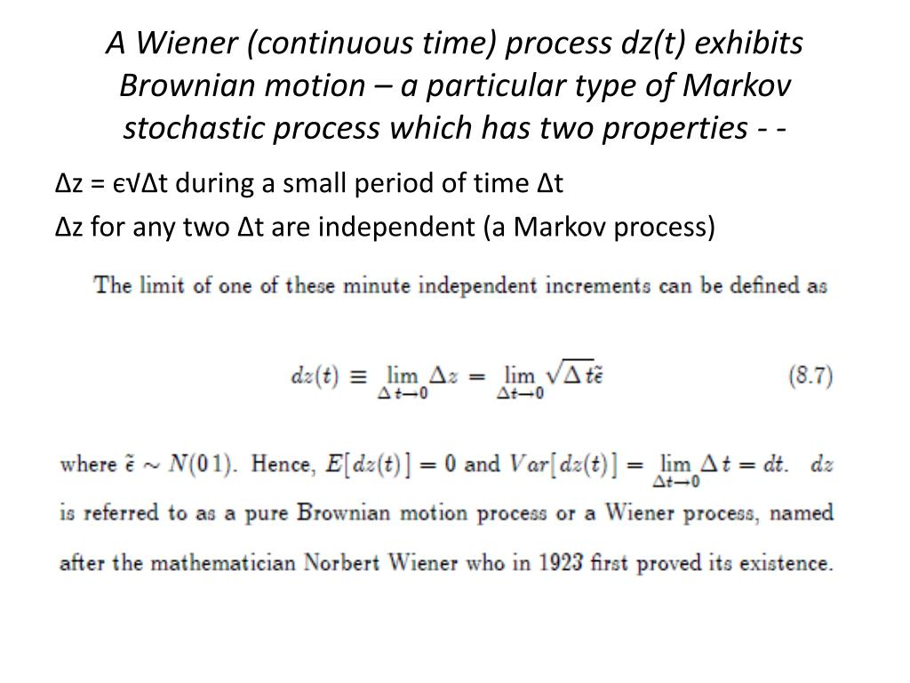 A Wiener (continuous time) process dz(t) exhibits Brownian motion – a particular type of Markov stochastic process which has two properties - -