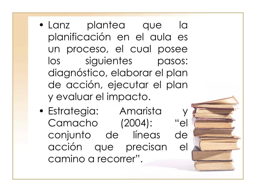 Lanz plantea que la planificación en el aula es un proceso, el cual posee los siguientes pasos: diagnóstico, elaborar el plan de acción, ejecutar el plan y evaluar el impacto.