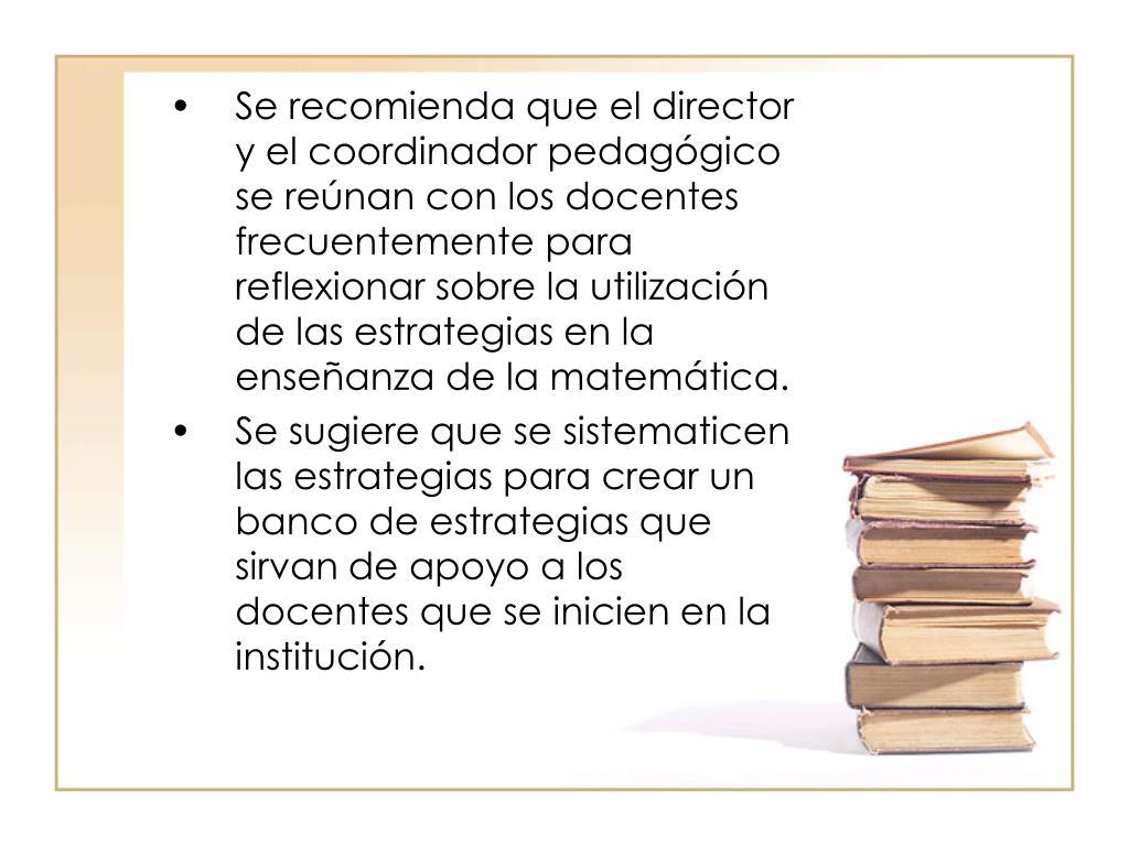 Se recomienda que el director y el coordinador pedagógico se reúnan con los docentes frecuentemente para reflexionar sobre la utilización de las estrategias en la enseñanza de la matemática.