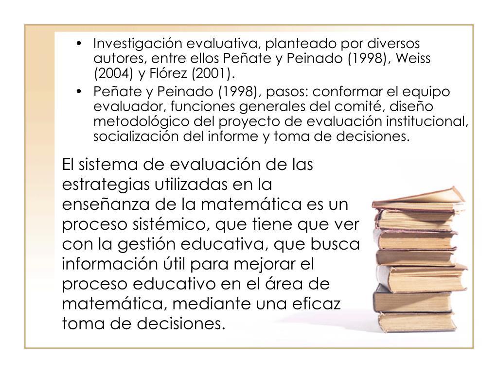 Investigación evaluativa, planteado por diversos autores, entre ellos Peñate y Peinado (1998), Weiss (2004) y Flórez (2001).