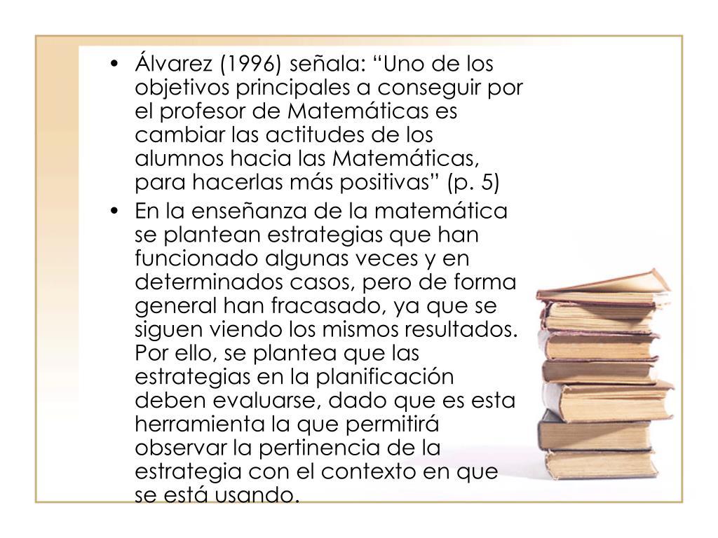 """Álvarez (1996) señala: """"Uno de los objetivos principales a conseguir por el profesor de Matemáticas es cambiar las actitudes de los alumnos hacia las Matemáticas, para hacerlas más positivas"""" (p. 5)"""