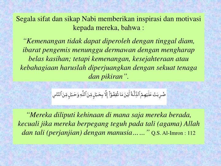 Segala sifat dan sikap Nabi memberikan inspirasi dan motivasi kepada mereka, bahwa :