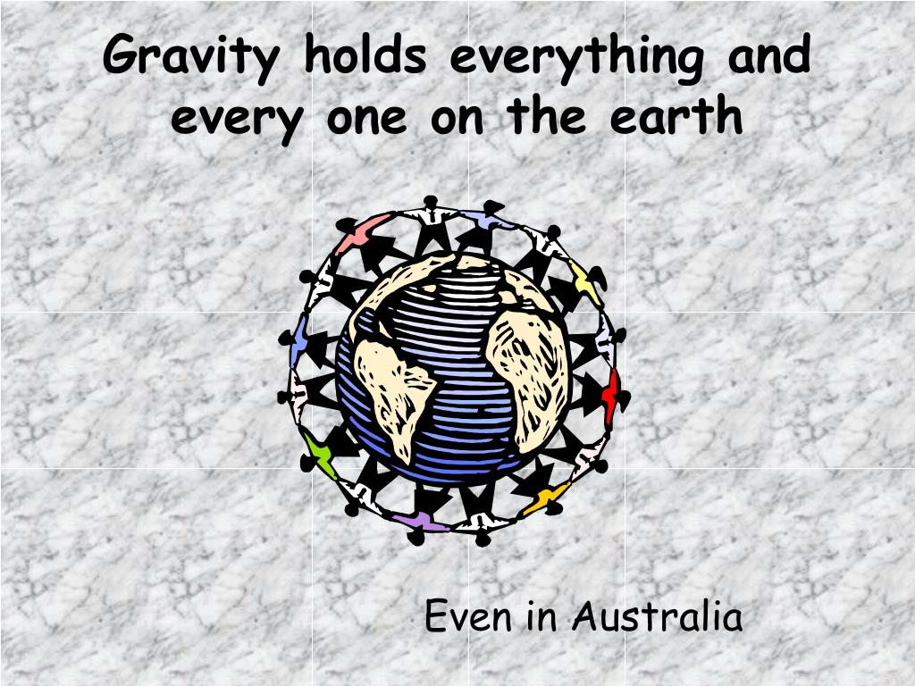 Gravity holds everything and every one on the earth
