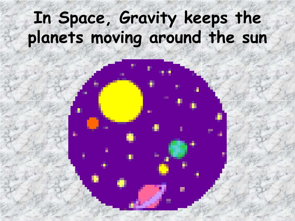 In Space, Gravity keeps the planets moving around the sun