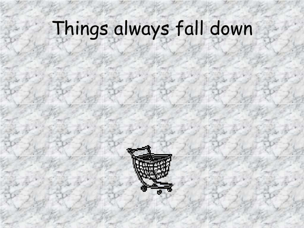 Things always fall down
