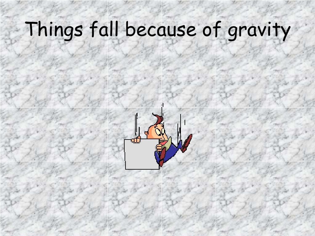 Things fall because of gravity