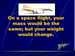 on a space flight your mass would be the same but your weight would change