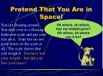 pretend that you are in space