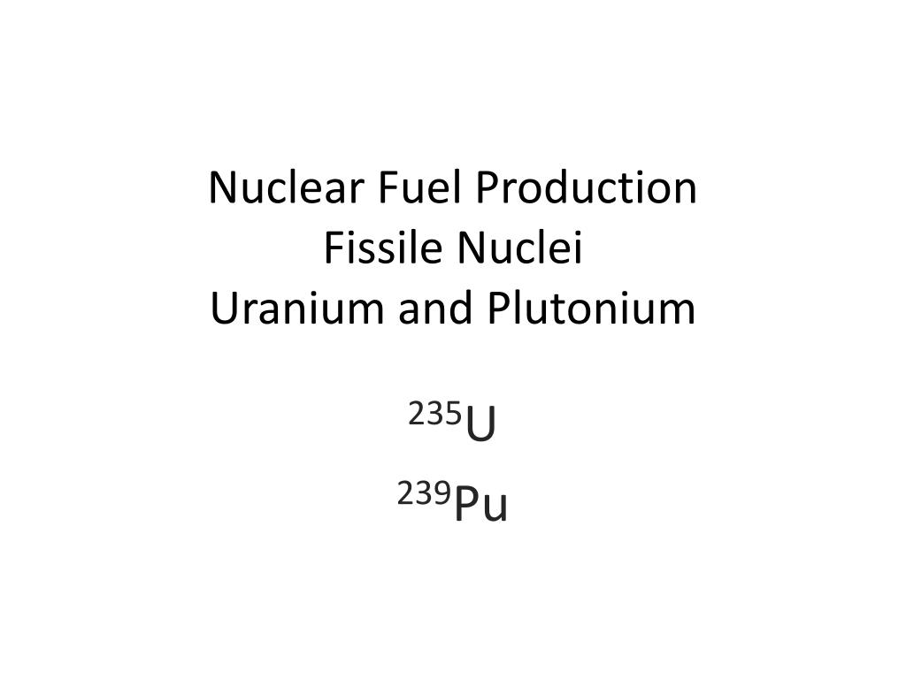 nuclear fuel production fissile nuclei uranium and plutonium l.