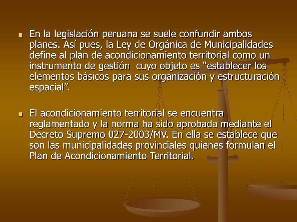 """En la legislación peruana se suele confundir ambos planes. Así pues, la Ley de Orgánica de Municipalidades define al plan de acondicionamiento territorial como un instrumento de gestión  cuyo objeto es """"establecer los elementos básicos para sus organización y estructuración espacial""""."""