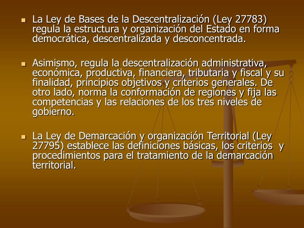 La Ley de Bases de la Descentralización (Ley 27783) regula la estructura y organización del Estado en forma democrática, descentralizada y desconcentrada.