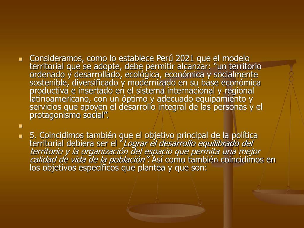 """Consideramos, como lo establece Perú 2021 que el modelo territorial que se adopte, debe permitir alcanzar: """"un territorio ordenado y desarrollado, ecológica, económica y socialmente sostenible, diversificado y modernizado en su base económica productiva e insertado en el sistema internacional y regional latinoamericano, con un óptimo y adecuado equipamiento y servicios que apoyen el desarrollo integral de las personas y el protagonismo social""""."""
