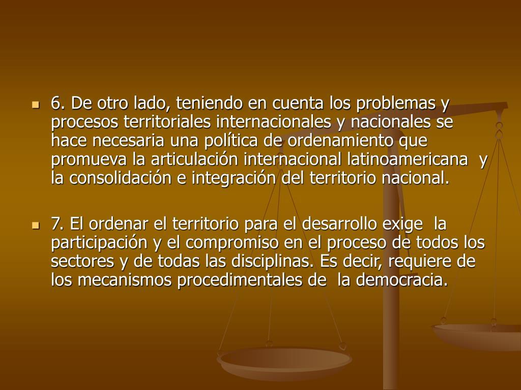 6. De otro lado, teniendo en cuenta los problemas y procesos territoriales internacionales y nacionales se hace necesaria una política de ordenamiento que promueva la articulación internacional latinoamericana  y la consolidación e integración del territorio nacional.