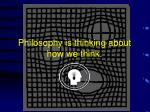 philosophy is thinking about how we think