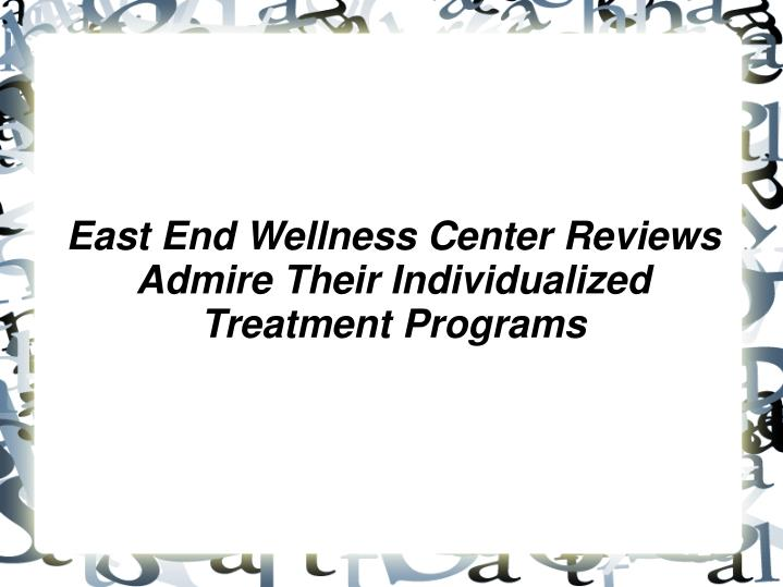 east end wellness center reviews admire their individualized treatment programs n.