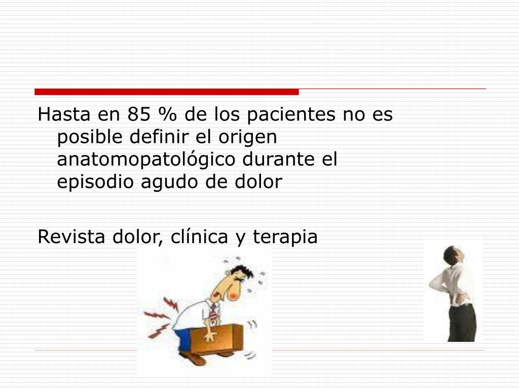 Hasta en 85 % de los pacientes no es posible definir el origen anatomopatológico durante el episodio agudo de dolor