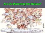 are we distorting the nature