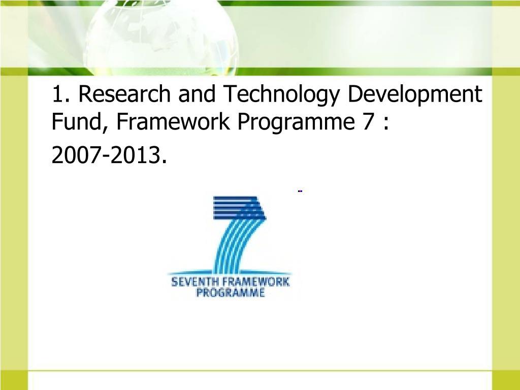 1. Research and Technology Development Fund, Framework Programme 7 :