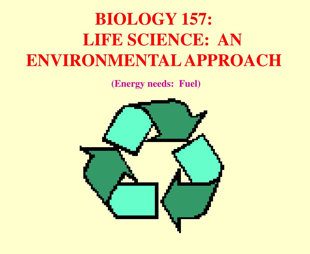 biology 157 life science an environmental approach energy needs fuel l.