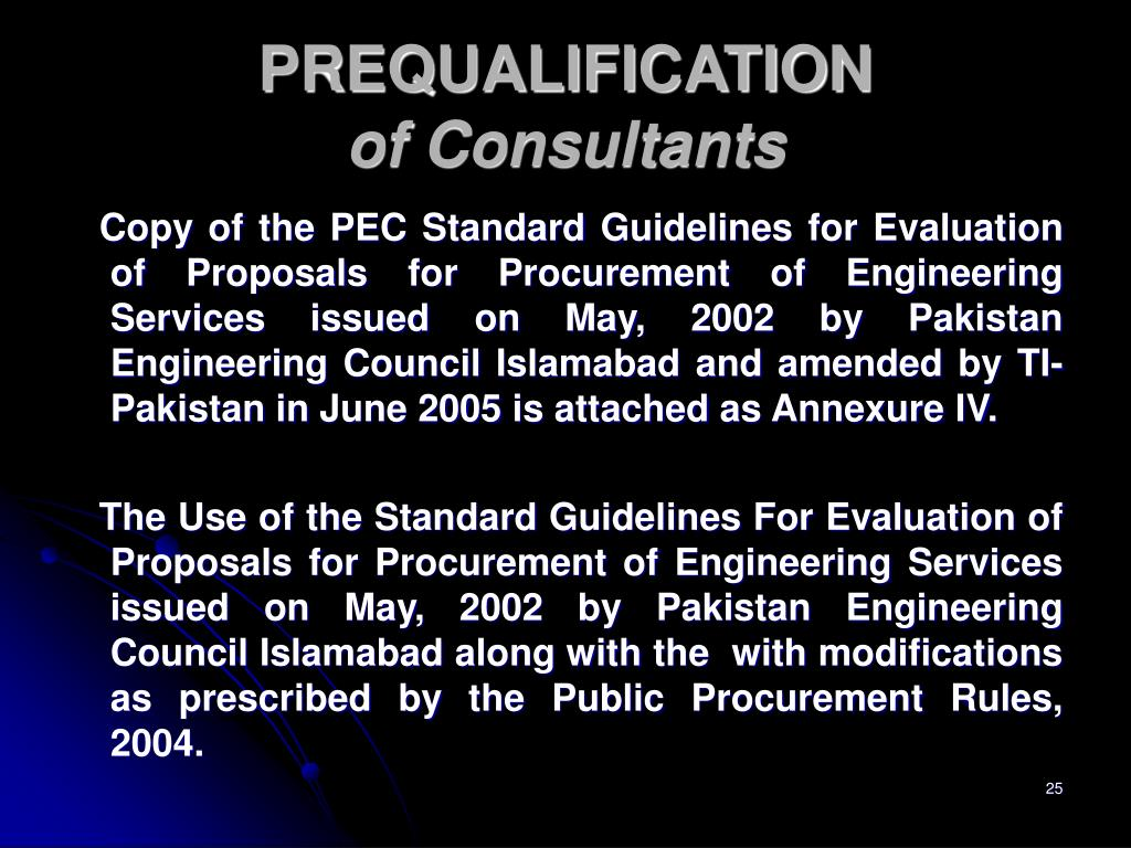 Copy of the PEC Standard Guidelines for Evaluation of Proposals for Procurement of Engineering Services issued on May, 2002 by Pakistan Engineering Council Islamabad and amended by TI-Pakistan in June 2005 is attached as Annexure IV.