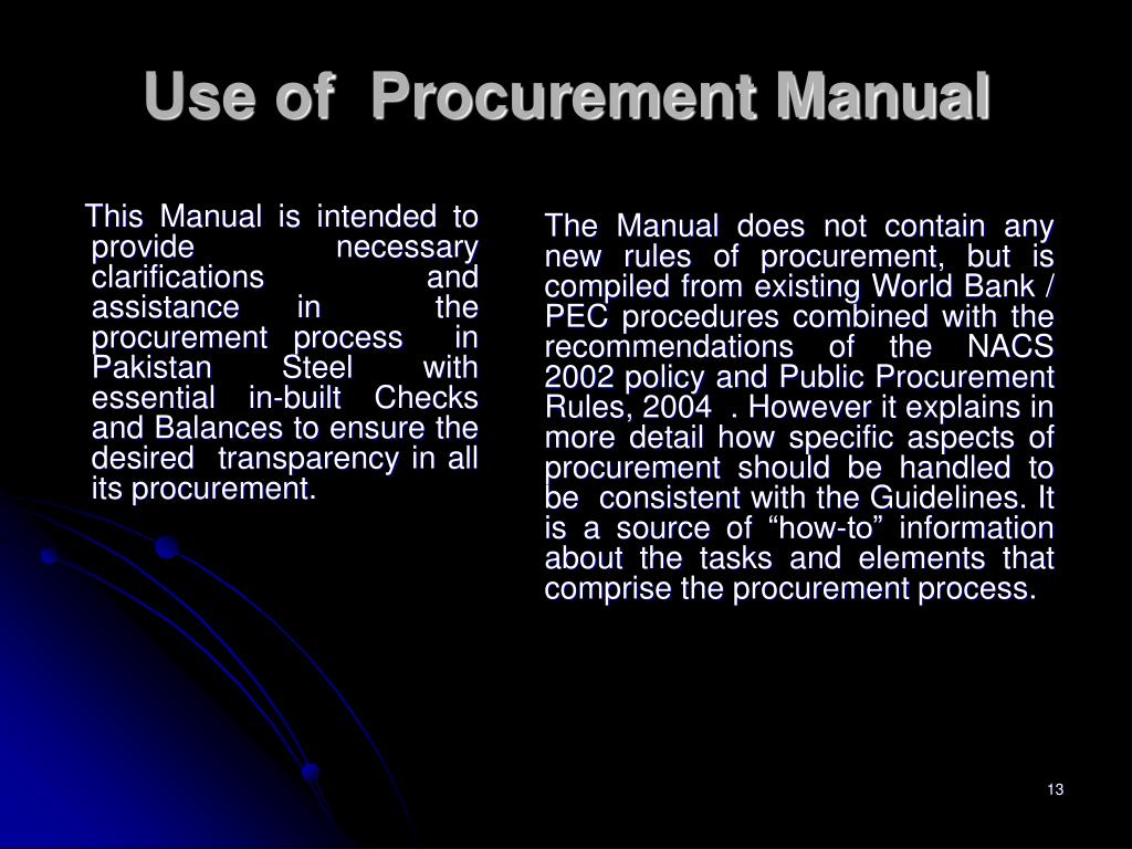 This Manual is intended to provide  necessary clarifications and assistance in  the procurement process  in  Pakistan Steel with  essential in-built Checks and Balances to ensure the desired  transparency in all its procurement.