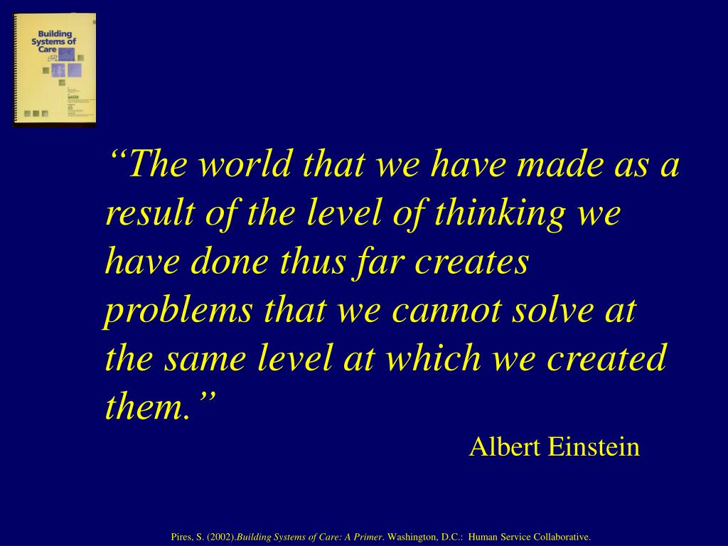 """""""The world that we have made as a result of the level of thinking we have done thus far creates problems that we cannot solve at the same level at which we created them."""""""