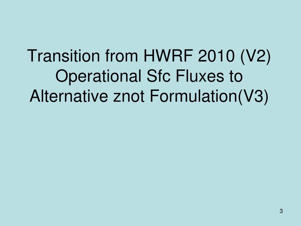 Transition from HWRF 2010 (V2) Operational Sfc Fluxes to Alternative znot Formulation(V3)