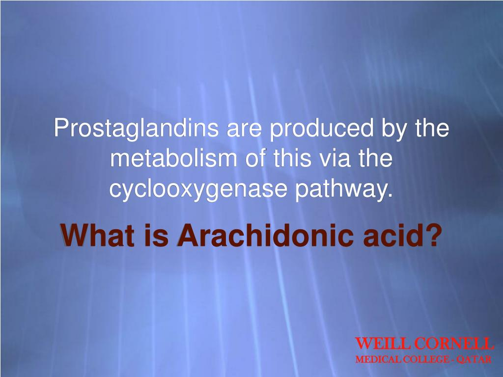 Prostaglandins are produced by the metabolism of this via the cyclooxygenase pathway.