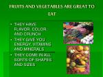 fruits and vegetables are great to eat