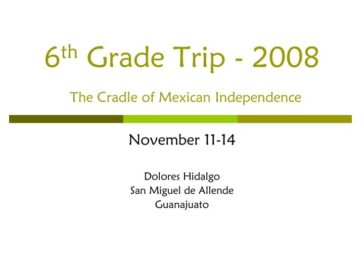 6 th grade trip 2008 the cradle of mexican independence n.