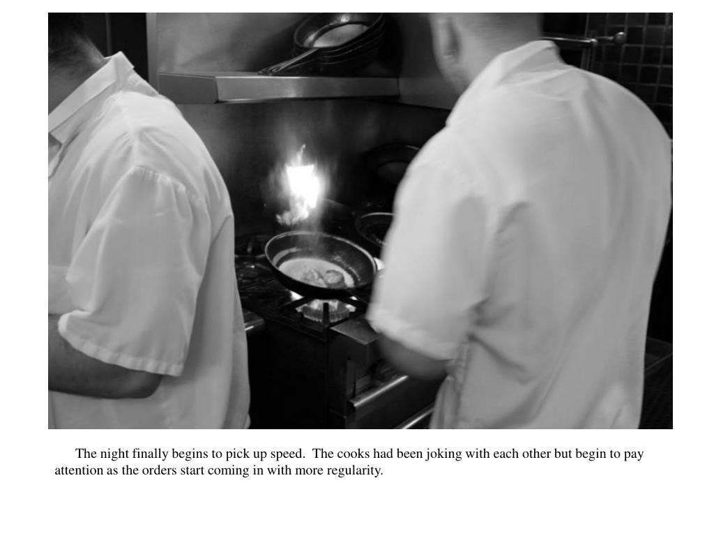 The night finally begins to pick up speed.  The cooks had been joking with each other but begin to pay attention as the orders start coming in with more regularity.