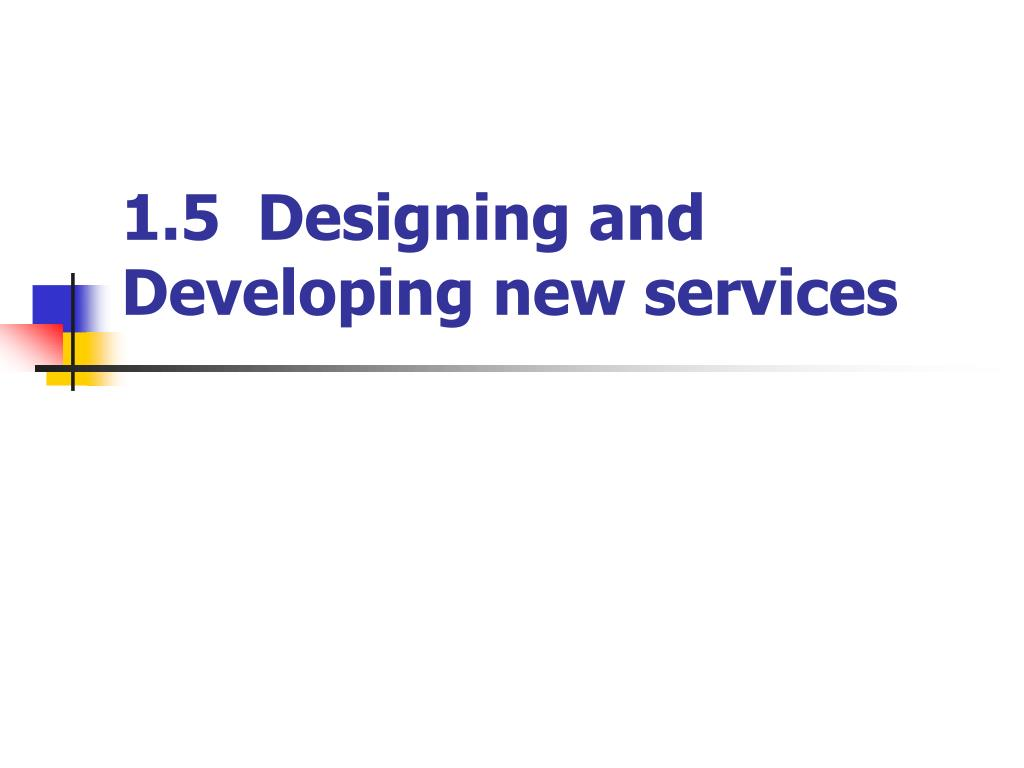 1.5  Designing and Developing new services