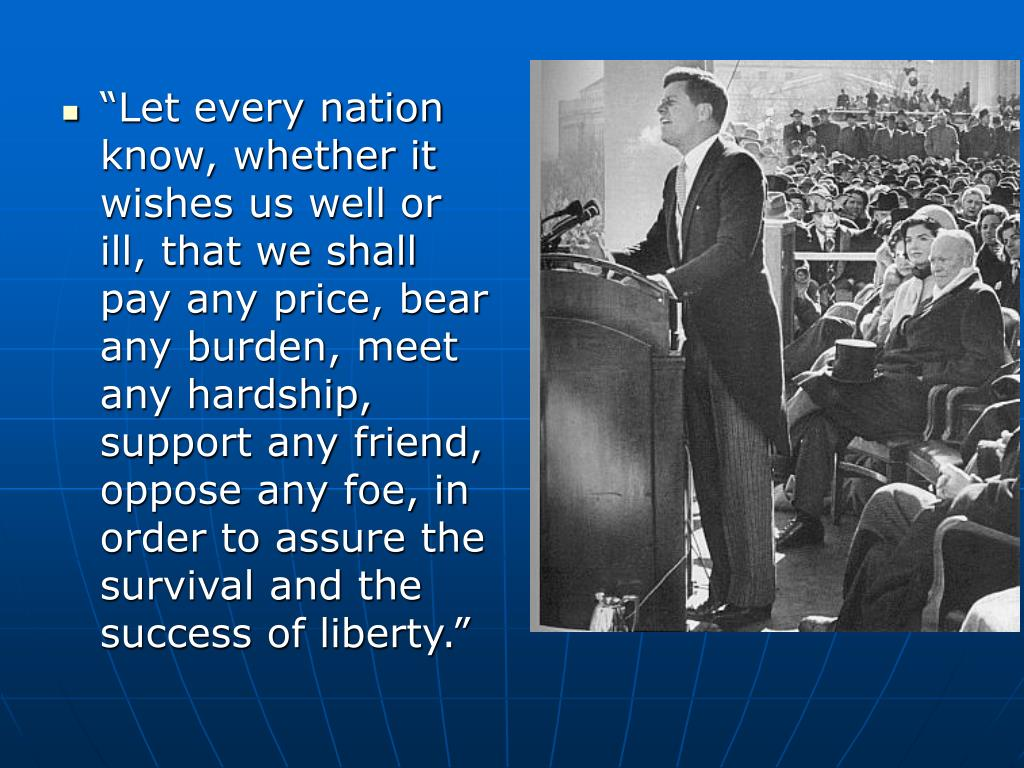"""""""Let every nation know, whether it wishes us well or ill, that we shall pay any price, bear any burden, meet any hardship, support any friend, oppose any foe, in order to assure the survival and the success of liberty."""""""