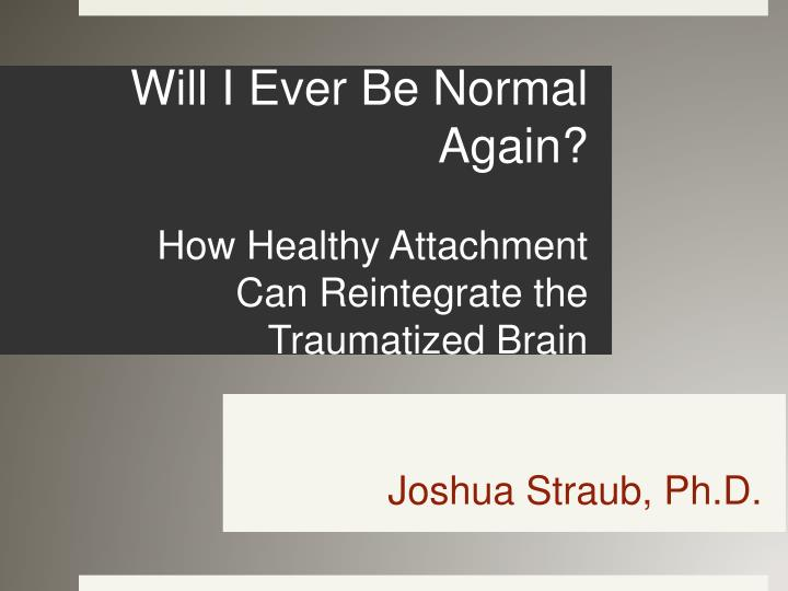 will i ever be normal again how healthy attachment can reintegrate the traumatized brain n.