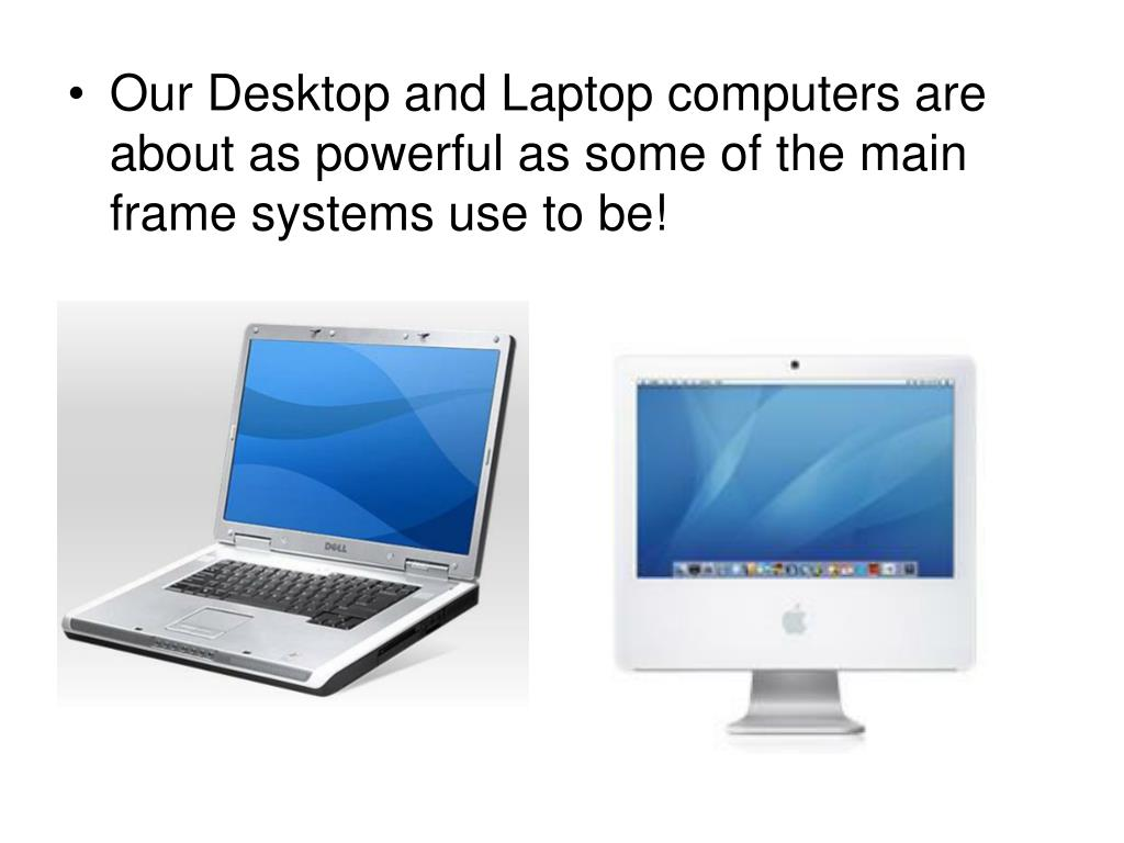 Our Desktop and Laptop computers are about as powerful as some of the main frame systems use to be!