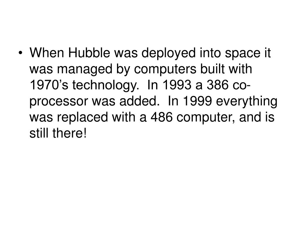 When Hubble was deployed into space it was managed by computers built with 1970's technology.  In 1993 a 386 co-processor was added.  In 1999 everything was replaced with a 486 computer, and is still there!