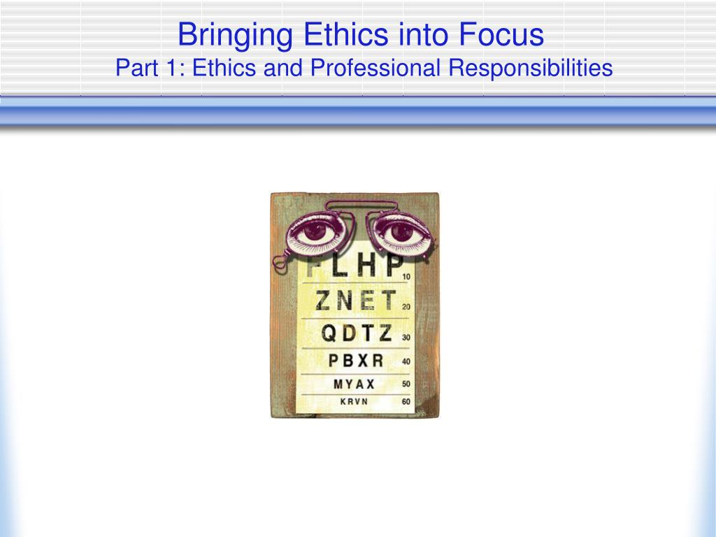 bringing ethics into focus part 1 ethics and professional responsibilities l.