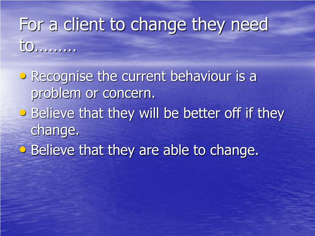 For a client to change they need to………
