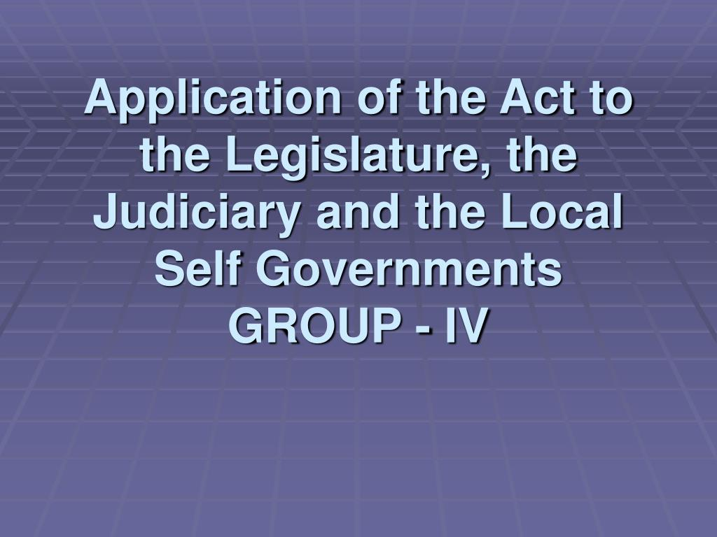 application of the act to the legislature the judiciary and the local self governments group iv l.